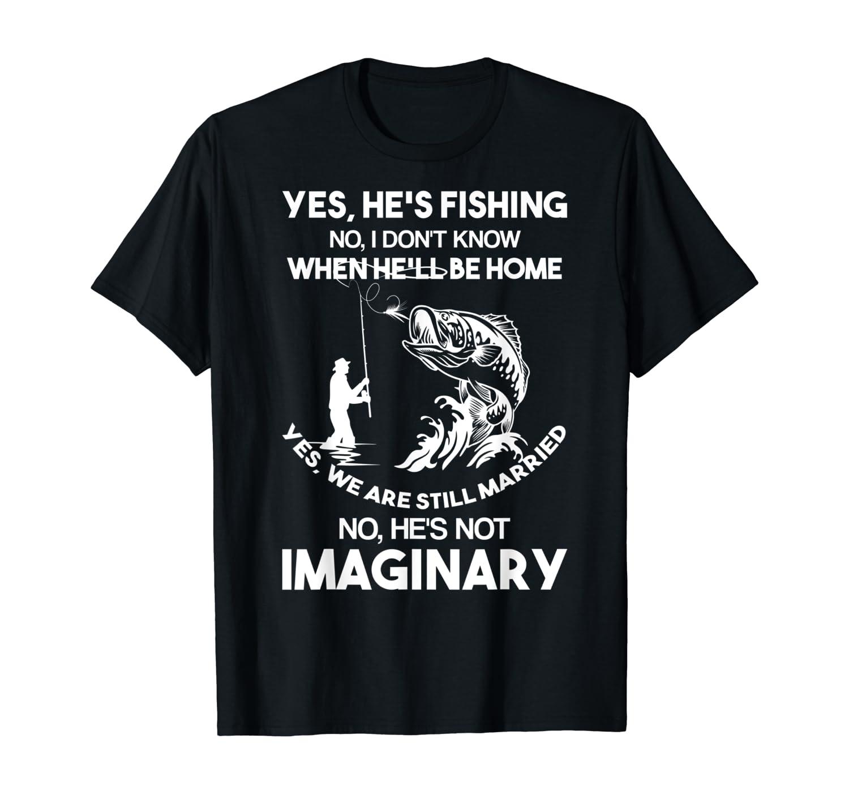 Yes, He's Fishing No, I Don't Know When He'll Be Home T-Shirt