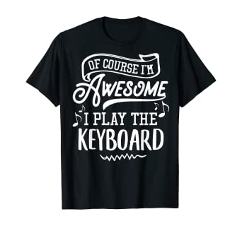 Keyboard T-Shirt - Of Course I'm Awesome I Play the Keyboard