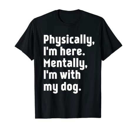 Physically I'm here Mentally I'm with my dog T-Shirt