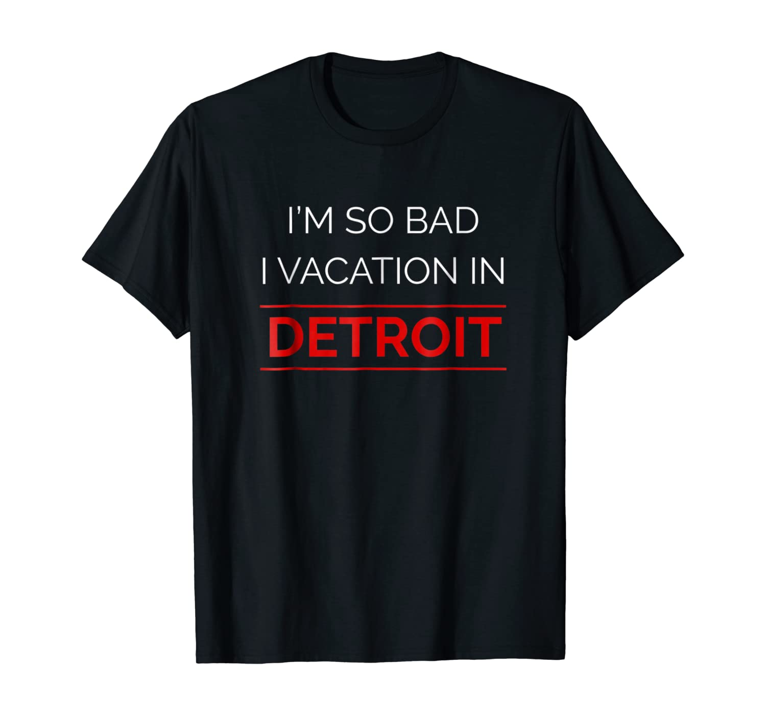 I'm So Bad I Vacation in Detroit Humorous Funny T-Shirt