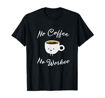 No Coffee No Workee T Shirt Funny Gift Men Women Caffeine
