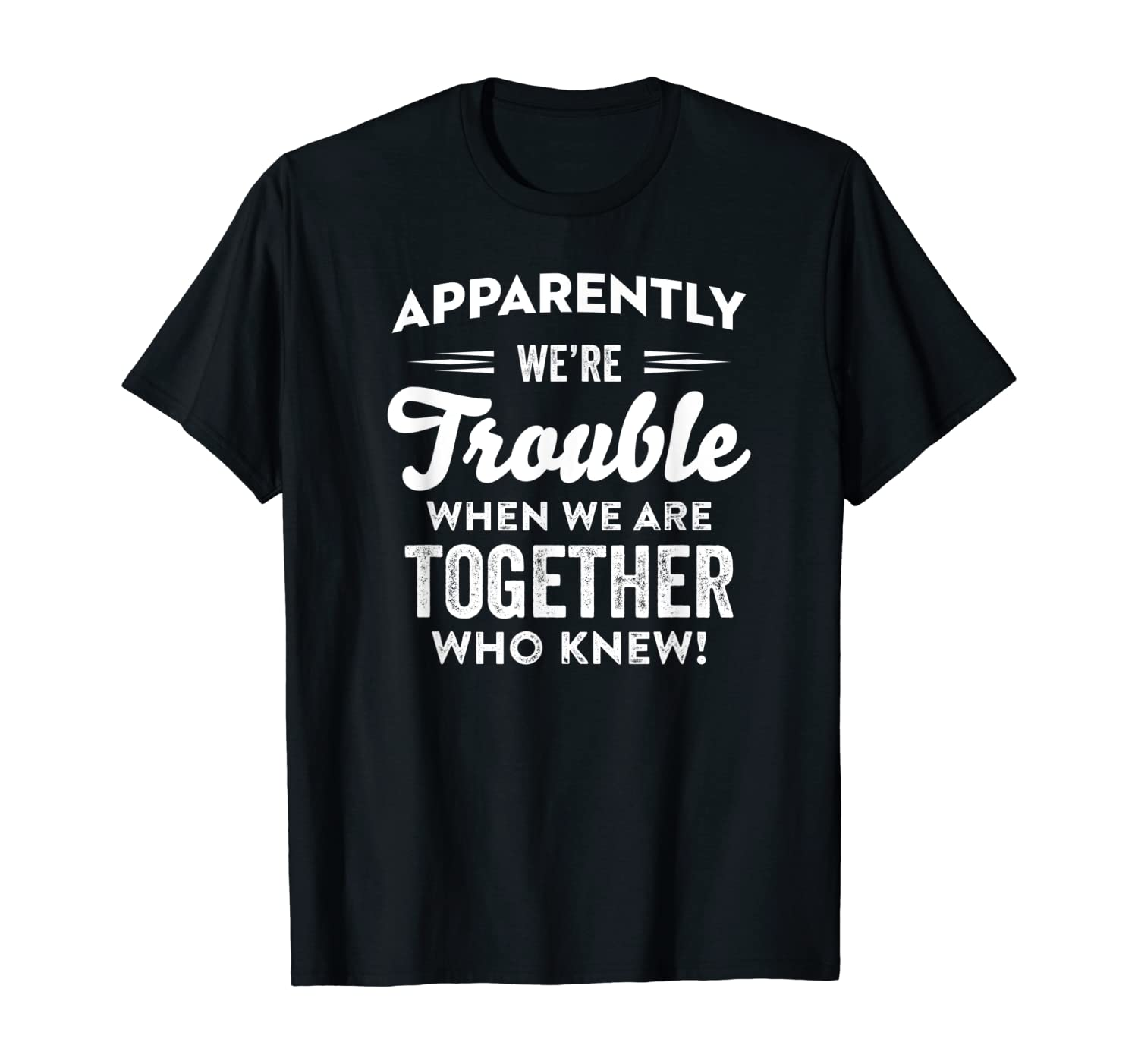 FUNNY Apparently We're Trouble when we are together Who Knew T-Shirt