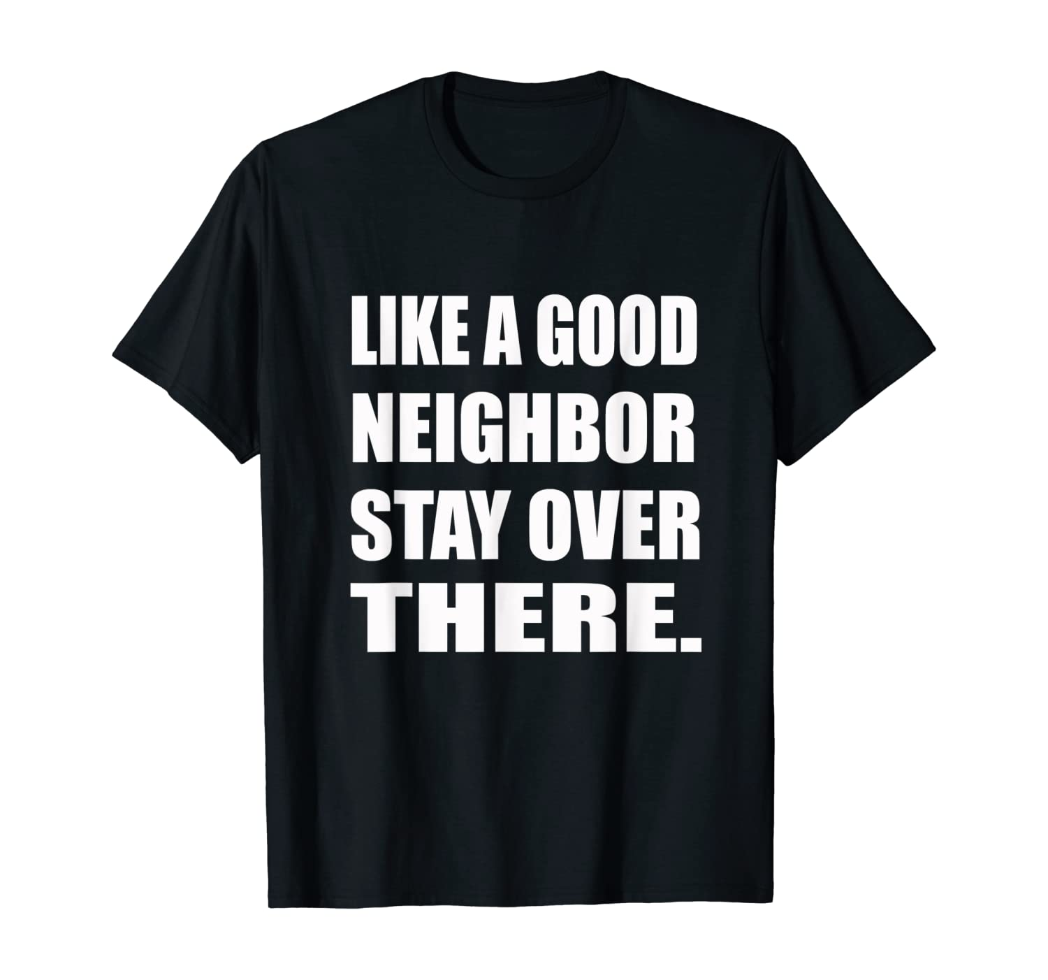 Like a Good Neighbor Stay Over There Tee | Humor, Sarcastic T-Shirt