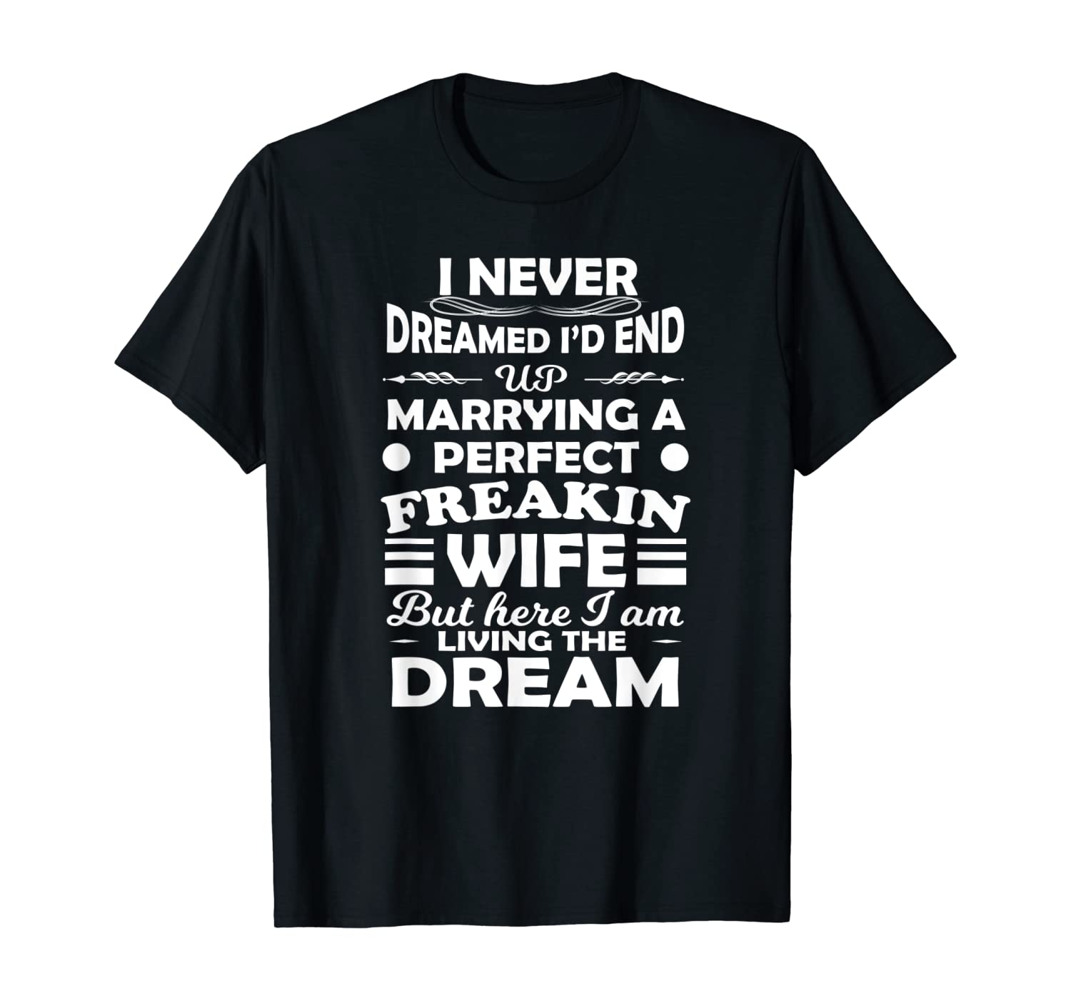 I Never Dreamed Marry Perfect Wife But I Am Living The Dream T-Shirt