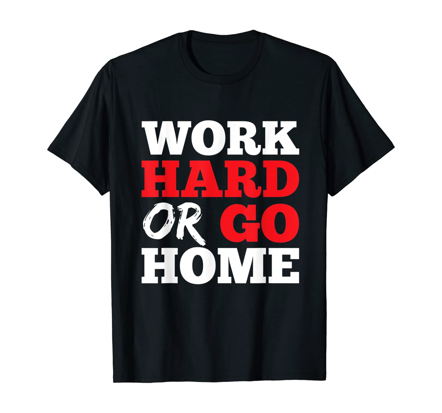 Work Hard or Go Home - T-Shirt