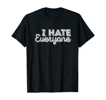 I HATE EVERYONE FUN T-SHIRT