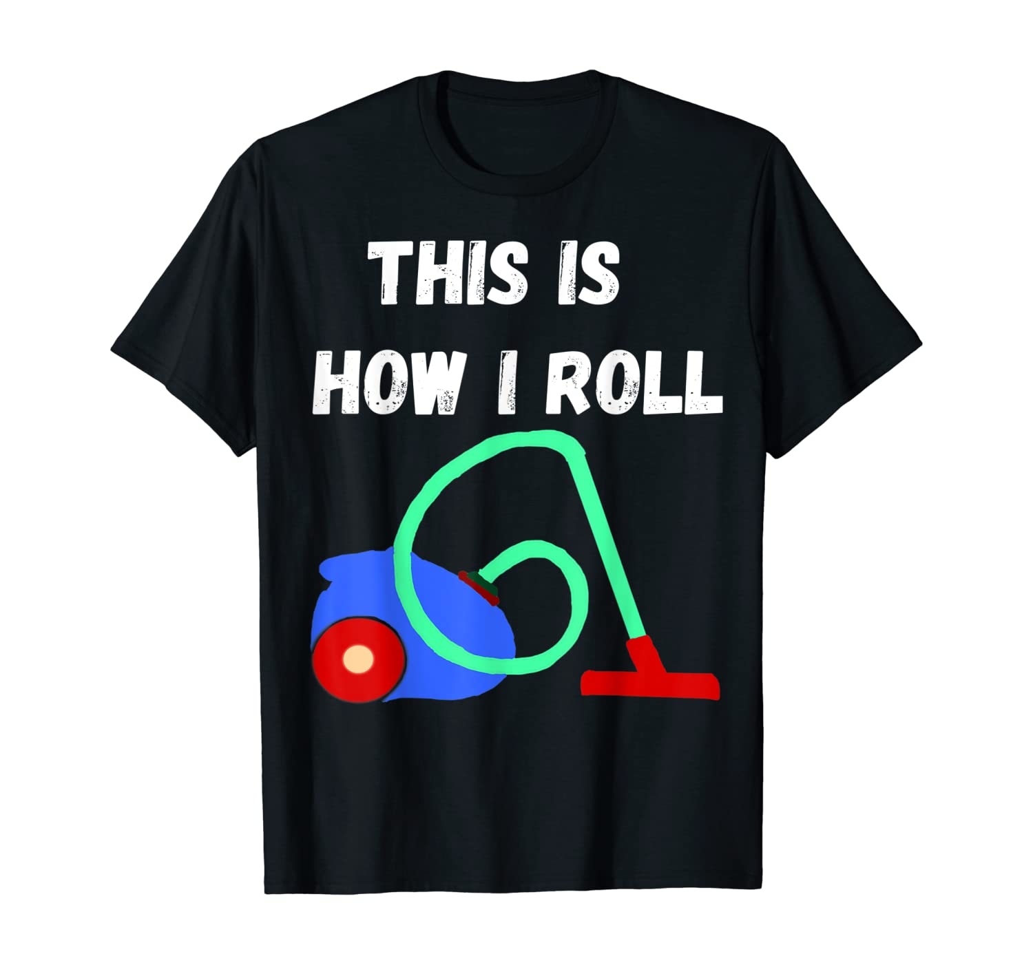 Vacuum Cleaner This Is How I Roll Hoover Household T-Shirt