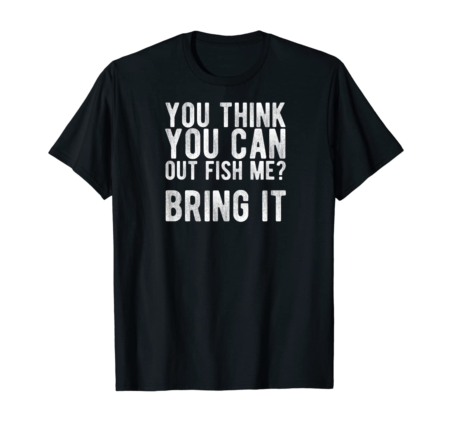 You Think you can OUT FISH me? Bring It T-Shirt