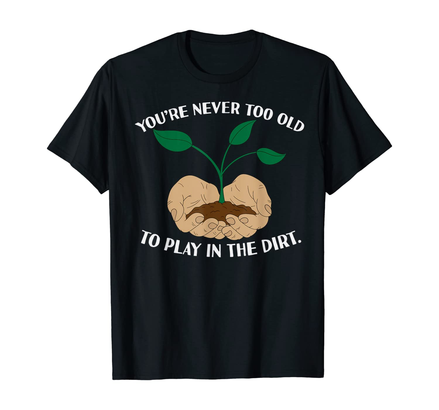 You're Never Too Old To Play In The Dirt Gardening Tee T-Shirt