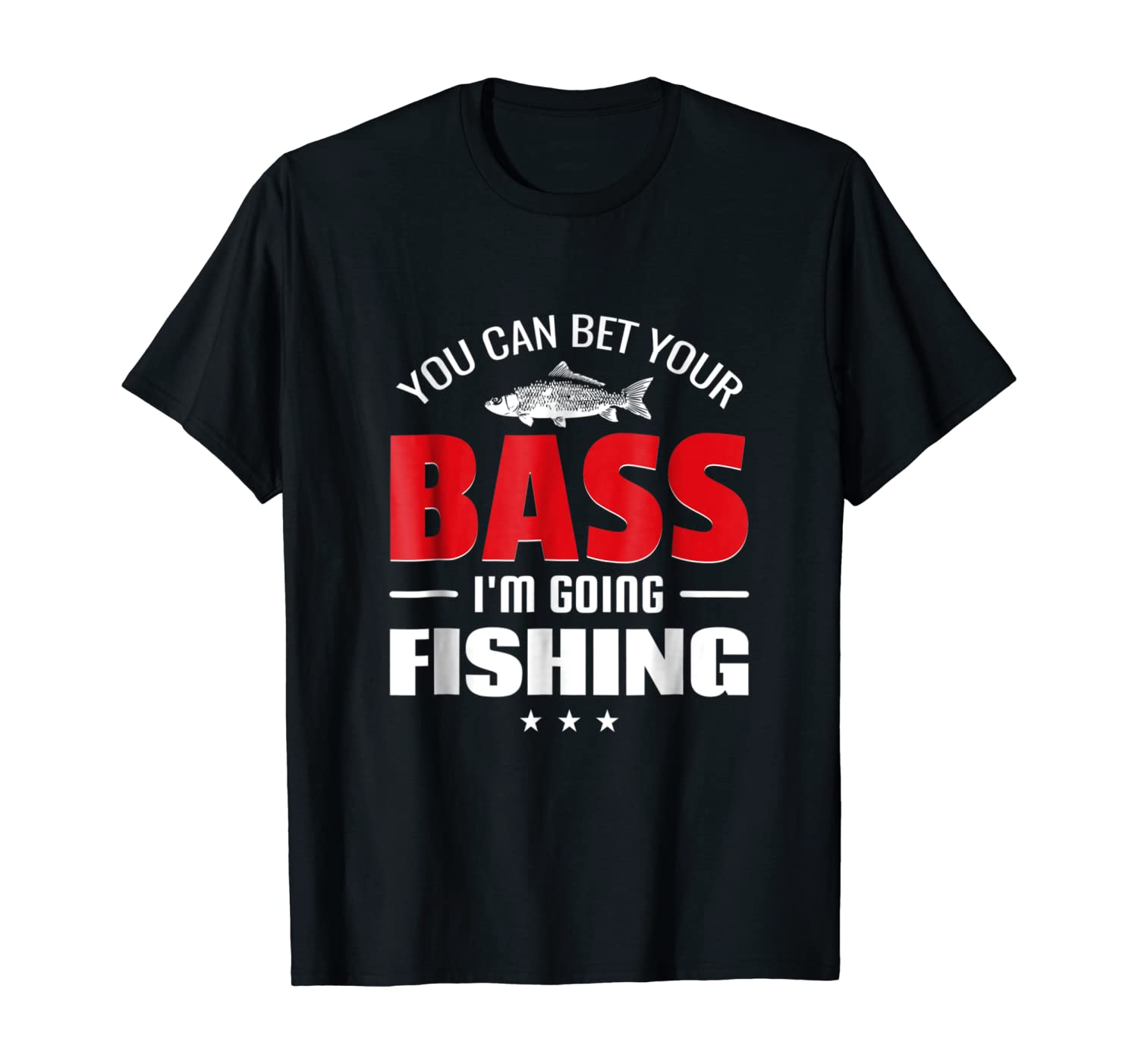 You Can Bet Your Bass I'm Going Fishing Funny Shirts