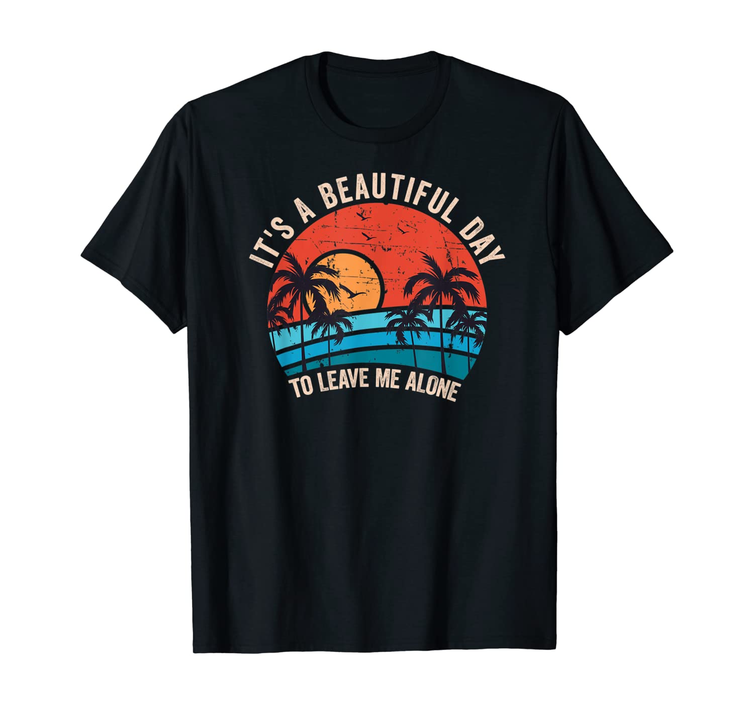 It's A Beautiful Day To Leave Me Alone, Funny Anti Social T-Shirt