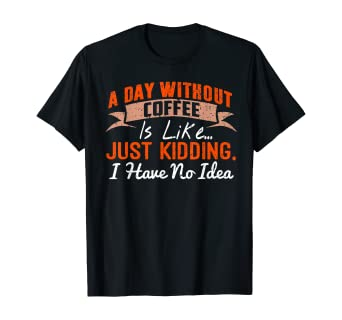 A Day Without Coffee is Like - Funny Coffee T-Shirt