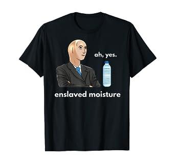 Ah yes enslaved moisture