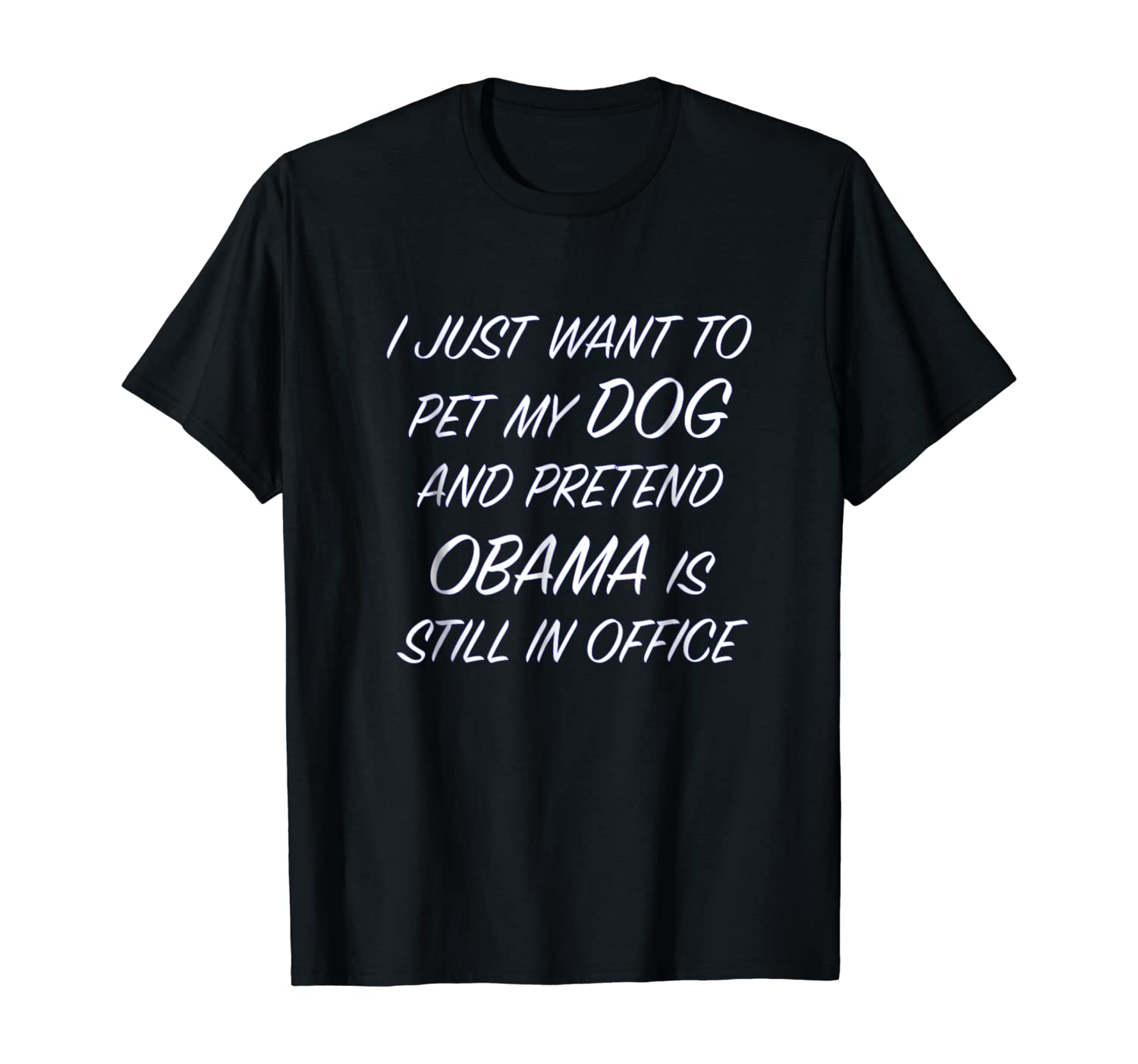 I Just Want to Pet My DOG and Pretend OBAMA - Funny T-Shirt