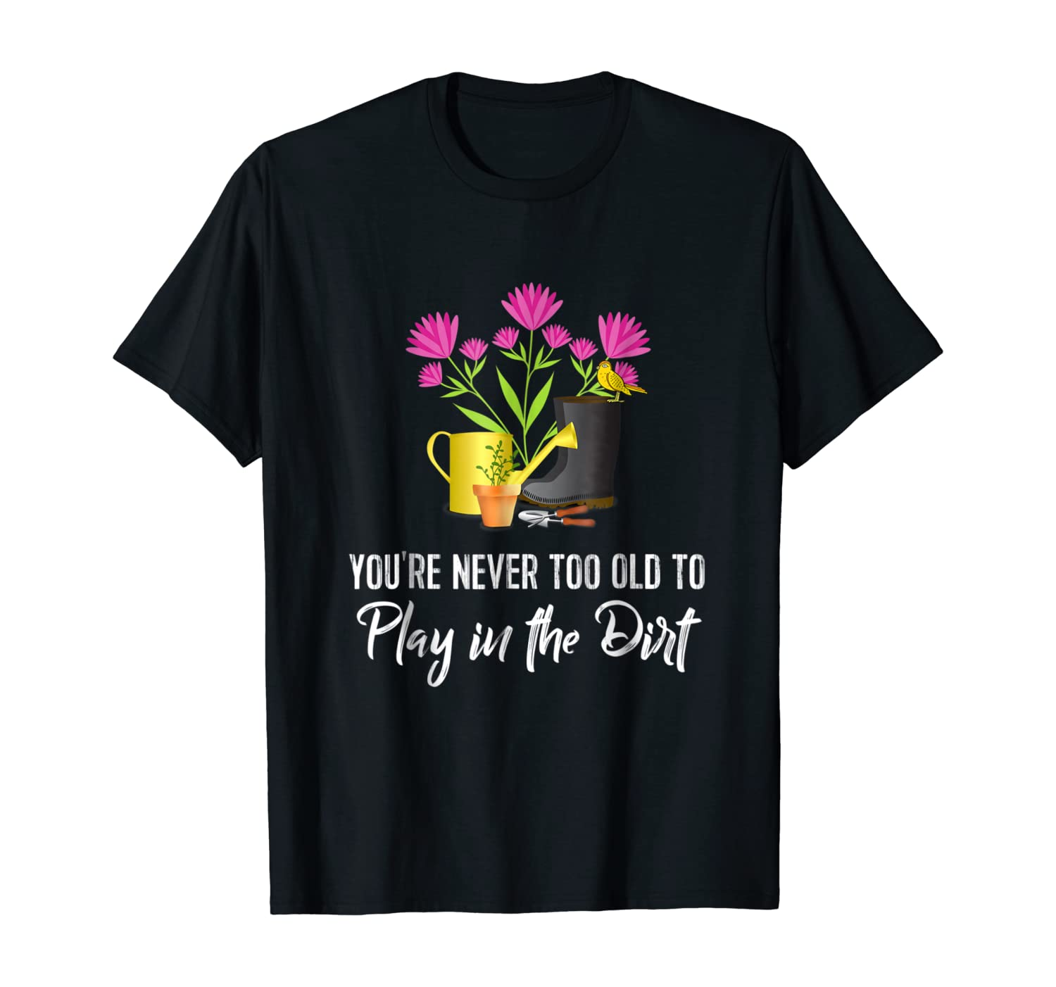 Funny Gardening Tee: You're Never Too Old to Play in Dirt