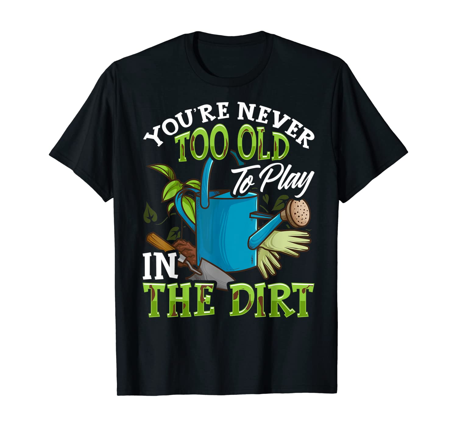Gardening Shirt You're Never Too Old To Play In The Dirt T-Shirt