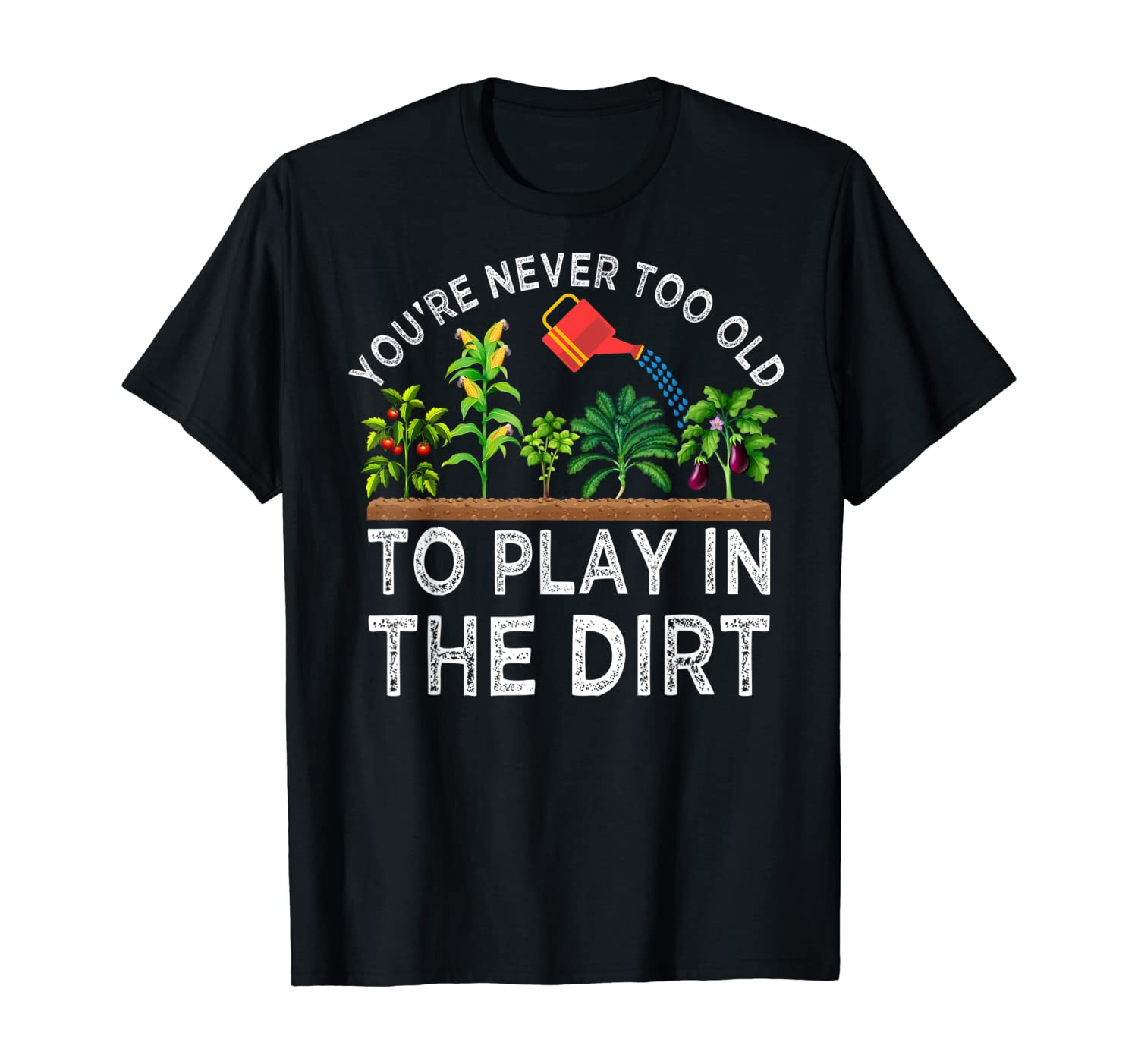 You're Never Too Old to Play in the Dirt Funny Gardening T-Shirt