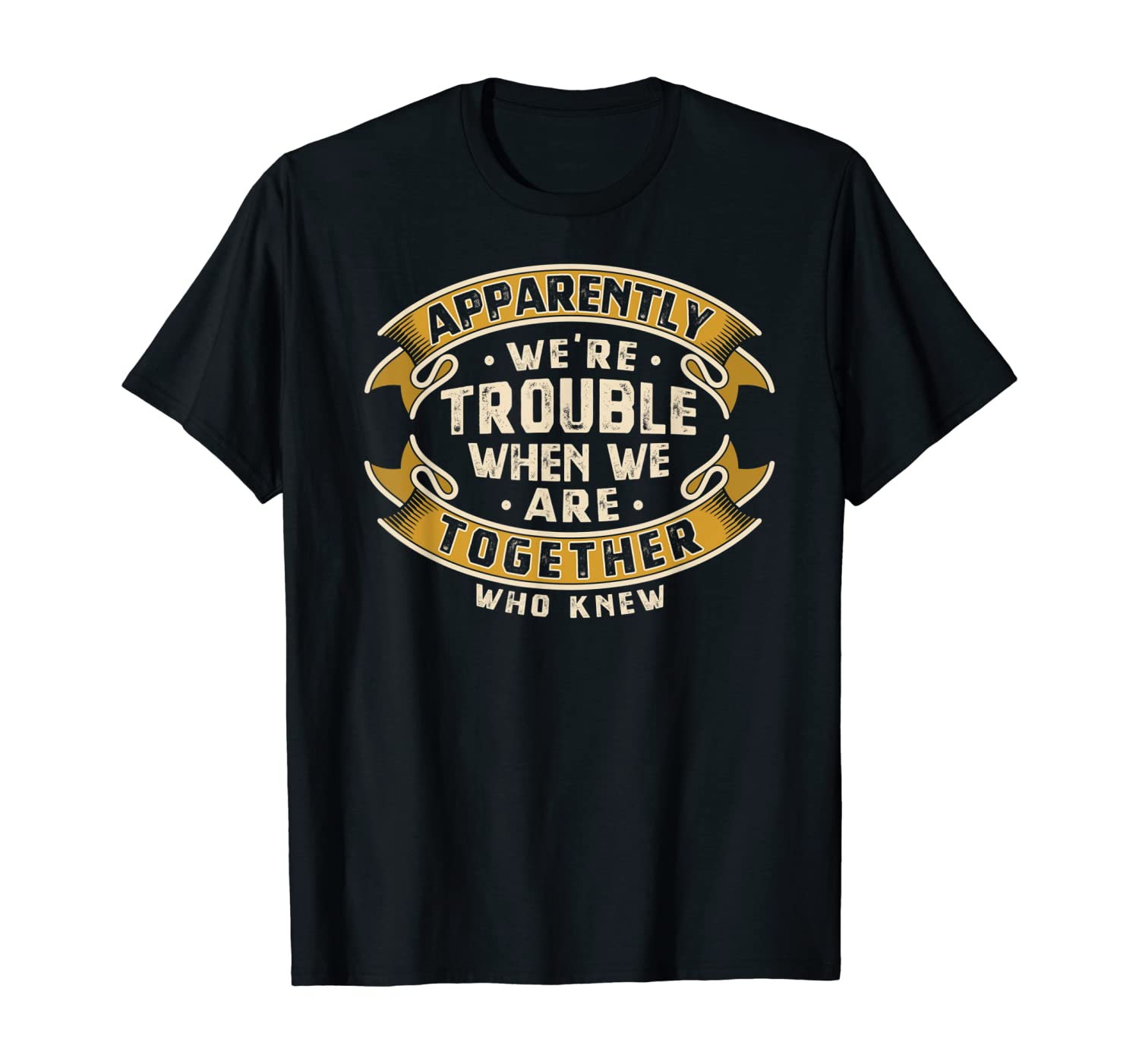 Apparently We're Trouble When We Are Together Who Knew T-Shirt