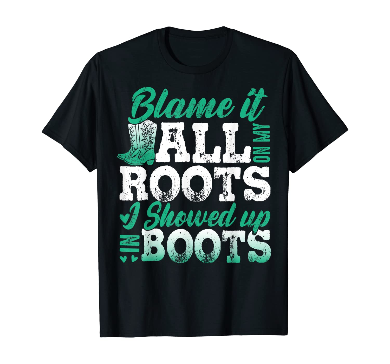 Blame It All On My Roots I Showed Up In Boots Shirts