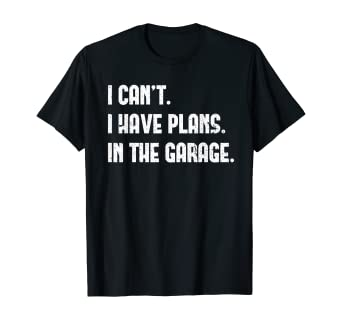 Amazon.com: I Cant I Have Plans In The Garage Car Mechanic Design Print T-Shirt: Clothing