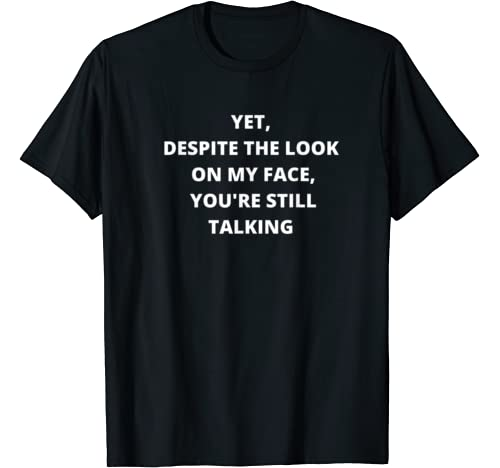 Yet Despite The Look On My Face You're Still Talking Funny T Shirt