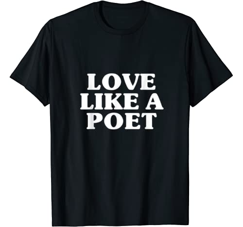 Love Like A Poet   Cool Sweet Lover Valentines Quote Gifts T Shirt