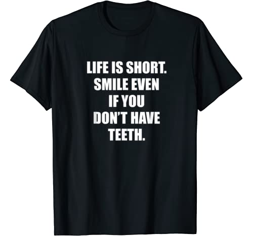 Life Is Short Smile Even If You Don't Have Teeth T Shirt