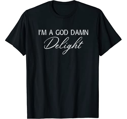 I Am A Goddamned Delight Sarcastic Funny Saying Quote T Shirt