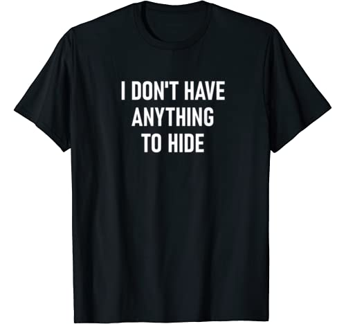 I Don't Have Anything To Hide, Funny, Joke, Sarcastic T Shirt