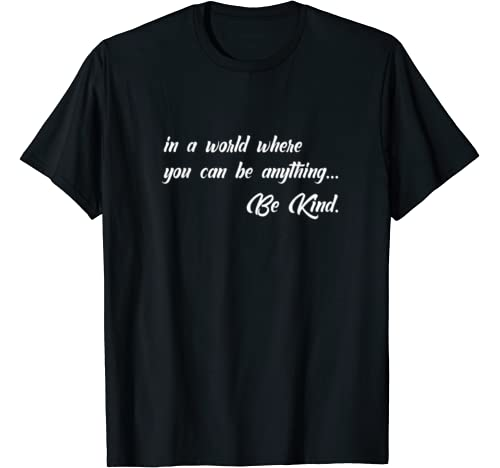 In A World Where You Can Be Anything, Be Kind. T Shirt