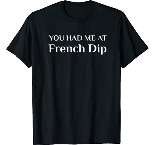 You Had Me At French Dip Funny American Food Fan Beef Dip T Shirt