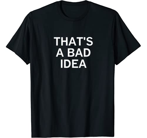 That's A Bad Idea, Funny, Sarcastic, Jokes, Family T Shirt
