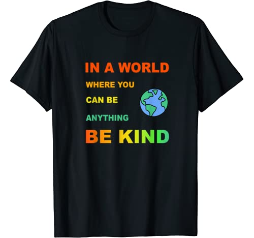 In A World Where You Can Be Anything Be Kind. T Shirt