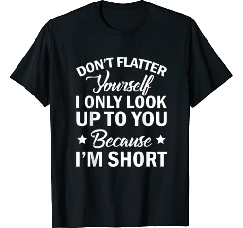 Don't Flatter Yourself I Look Up To You Because I'm Short T Shirt