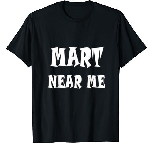 Mart Near Me T Shirt