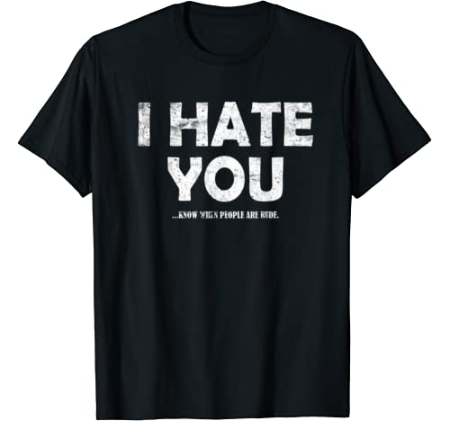 I Hate You... Know Rude People Brutal Honesty Grouch Humor T Shirt