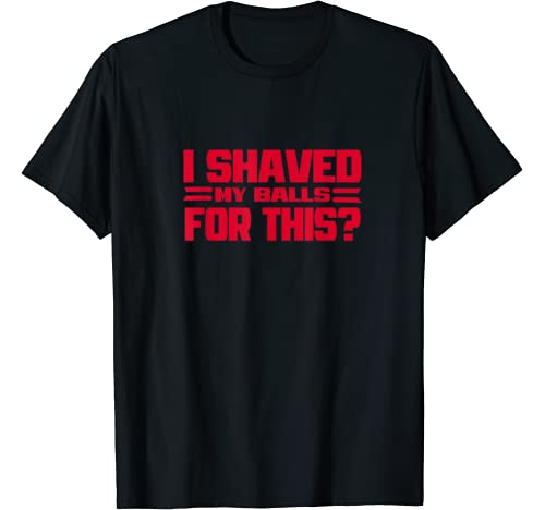 I Shaved My Balls For This?   Funny Womens Emancipation Meme T Shirt