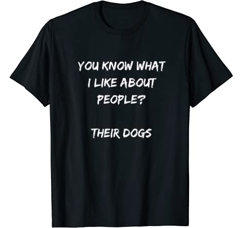 You Know What I Like About People? Their Dogs   Funny T Shirt