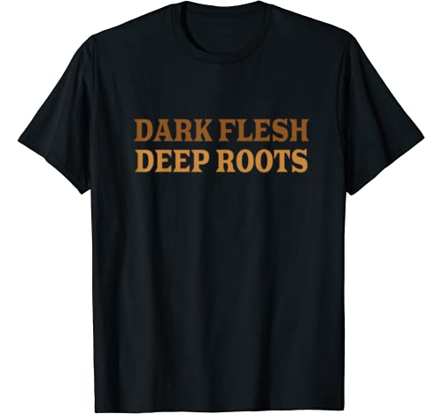 Dark Flesh Deep Roots Melanin Magic The Blacker The Berry T Shirt