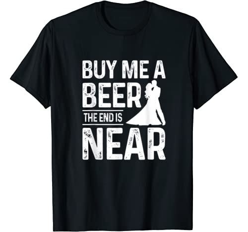 Mens Funny Bachelor Party Gift Mens Buy Me A Beer The End Is Near T Shirt