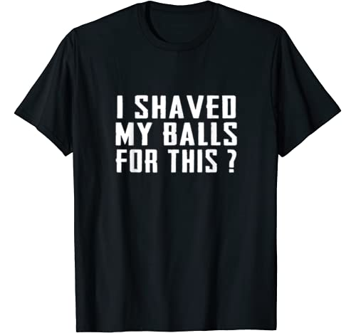 I Shaved My Balls For This? Funny Gift T Shirt