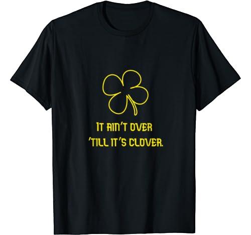 It Ain't Over 'Till It's Clover St. Patrick's Day Design T Shirt