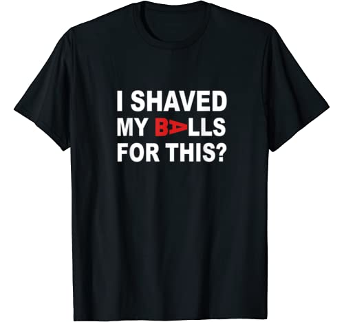I Shaved My Balls For This Funny Saying T Shirt