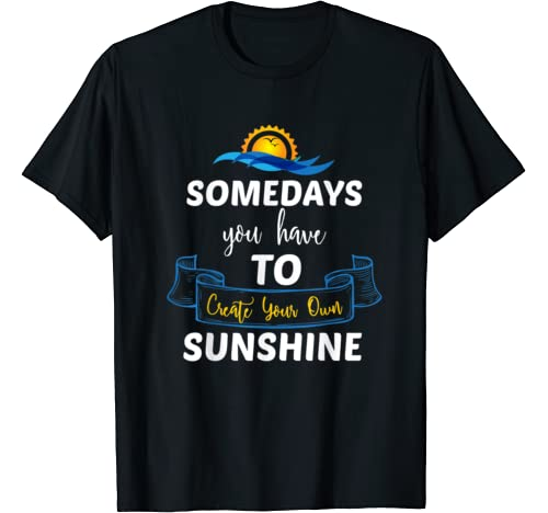Somedays You Have To Create Your Own Sunshine T Shirt