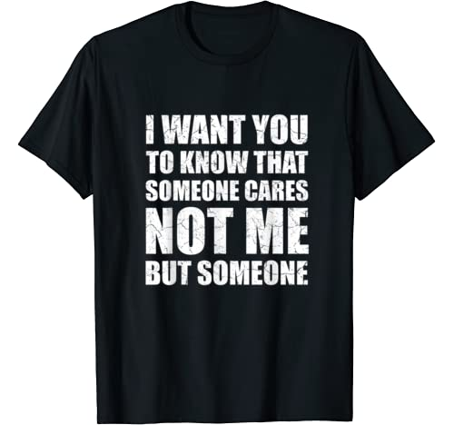 I Want You To Know That Someone Cares Not Me Funny Sayings T Shirt