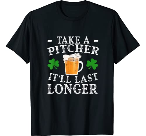 Funny Take A Pitcher Itll Last Longer St Patricks Day Gift T Shirt