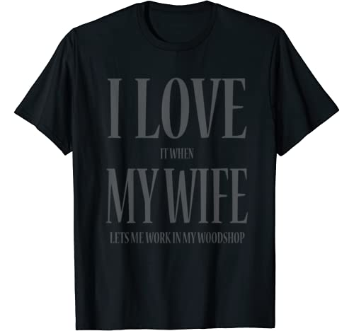 I Love It When My Wife Lets Me Work In My Woodshop T Shirt