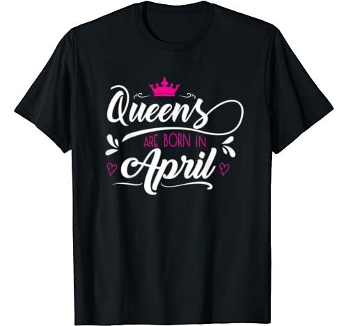 Queens Are Born In April T Shirt Women Tshirt Girls Woman T Shirt