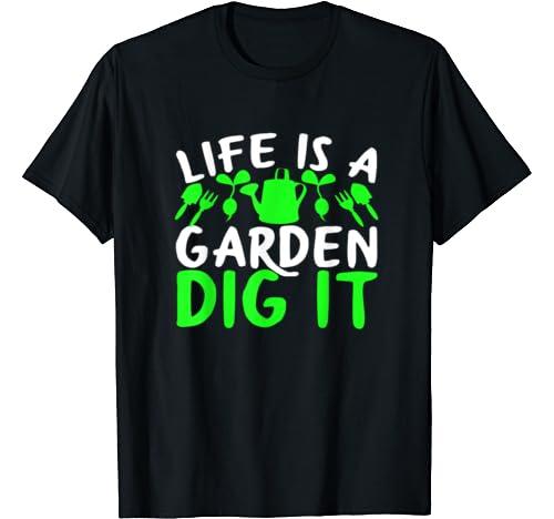 Life Is A Garden Dig It Gardener Excellent Gift T Shirt