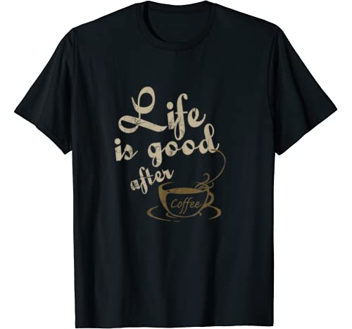 Life Is Good After Coffee Funny Shirt For Men Women T Shirt